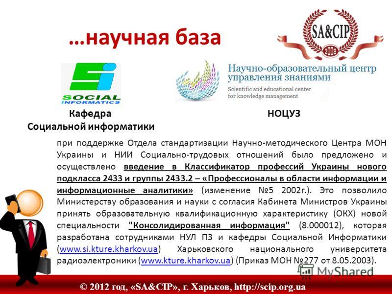© 2012 год, «SA&CIP», г. Харьков, http://scip.org.ua …научная база Кафедра НОЦУЗ Социальной информатики при поддержке Отдела стандартизации Научно-методического Центра МОН Украины и НИИ Социально-трудовых отношений было предложено и осуществлено введ