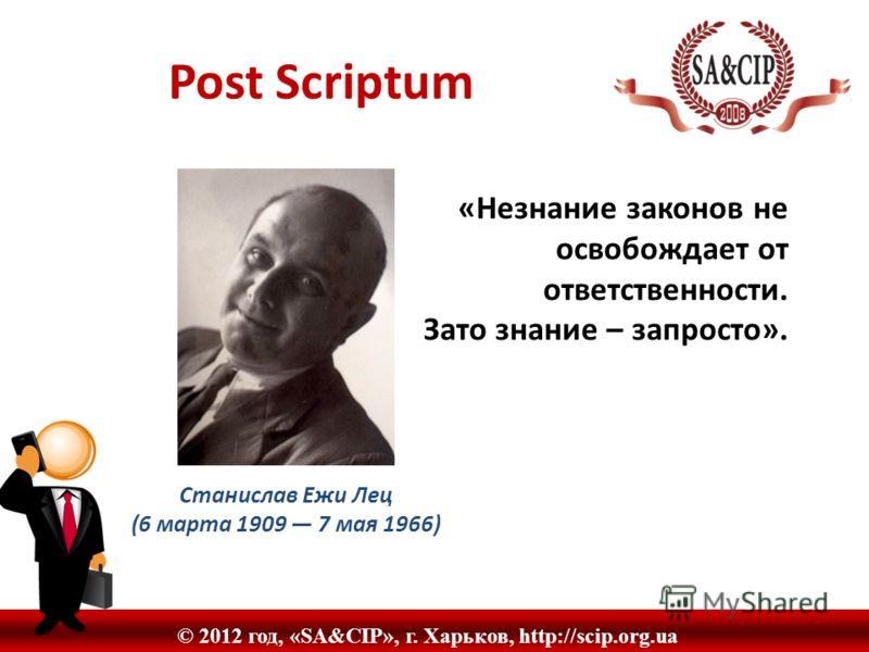 © 2012 год, «SA&CIP», г. Харьков, http://scip.org.ua Post Scriptum «Незнание законов не освобождает от ответственности. Зато знание – запросто». Станислав Ежи Лец (6 марта 1909 7 мая 1966)