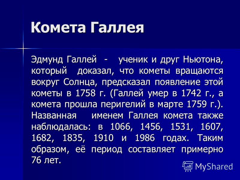 Комета Галлея Эдмунд Галлей - ученик и друг Ньютона, который доказал, что кометы вращаются вокруг Солнца, предсказал появление этой кометы в 1758 г. (Галлей умер в 1742 г., а комета прошла перигелий в марте 1759 г.). Названная именем Галлея комета та
