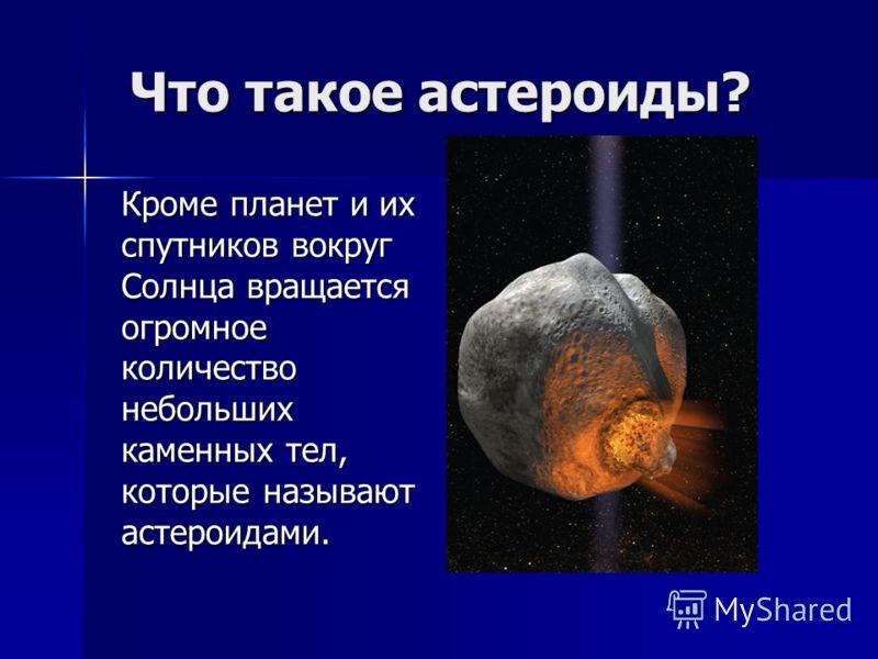 Что такое астероиды? Кроме планет и их спутников вокруг Солнца вращается огромное количество небольших каменных тел, которые называют астероидами.