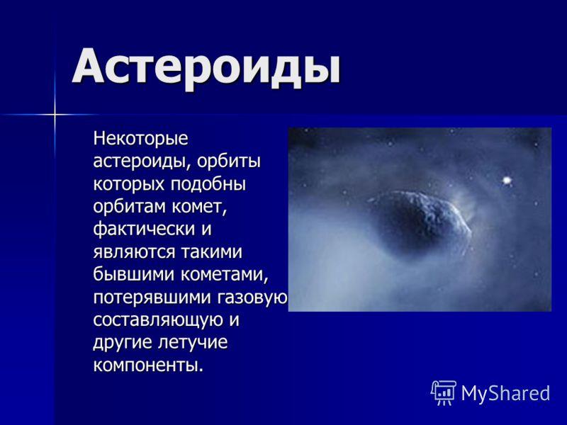 Астероиды Некоторые астероиды, орбиты которых подобны орбитам комет, фактически и являются такими бывшими кометами, потерявшими газовую составляющую и другие летучие компоненты.