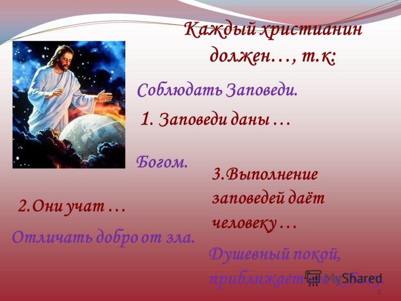 5 Каждый христианин должен…, т.к: Соблюдать Заповеди. 1. Заповеди даны … Богом. 2.Они учат … Отличать добро от зла. 3.Выполнение заповедей даёт человеку … Душевный покой, приближает его к Богу.
