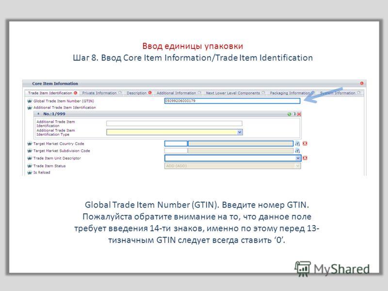 Ввод единицы упаковки Шаг 8. Ввод Core Item Information/Trade Item Identification Global Trade Item Number (GTIN). Введите номер GTIN. Пожалуйста обратите внимание на то, что данное поле требует введения 14-ти знаков, именно по этому перед 13- тизнач