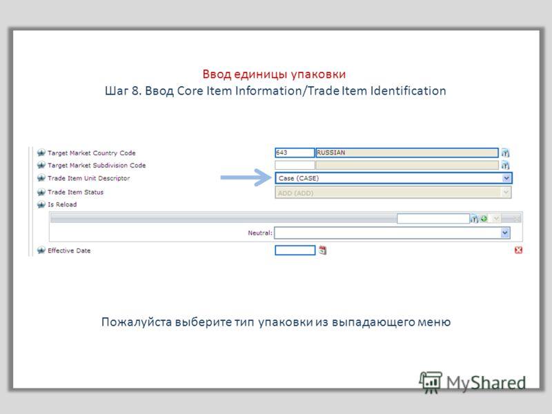 Пожалуйста выберите тип упаковки из выпадающего меню Ввод единицы упаковки Шаг 8. Ввод Core Item Information/Trade Item Identification