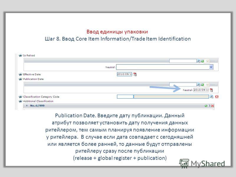Ввод единицы упаковки Шаг 8. Ввод Core Item Information/Trade Item Identification Publication Date. Введите дату публикации. Данный атрибут позволяет установить дату получения данных ритейлером, тем самым планируя появление информации у ритейлера. В