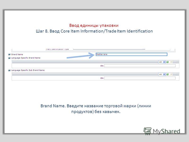 Ввод единицы упаковки Шаг 8. Ввод Core Item Information/Trade Item Identification Brand Name. Введите название торговой марки (линии продуктов) без кавычек.