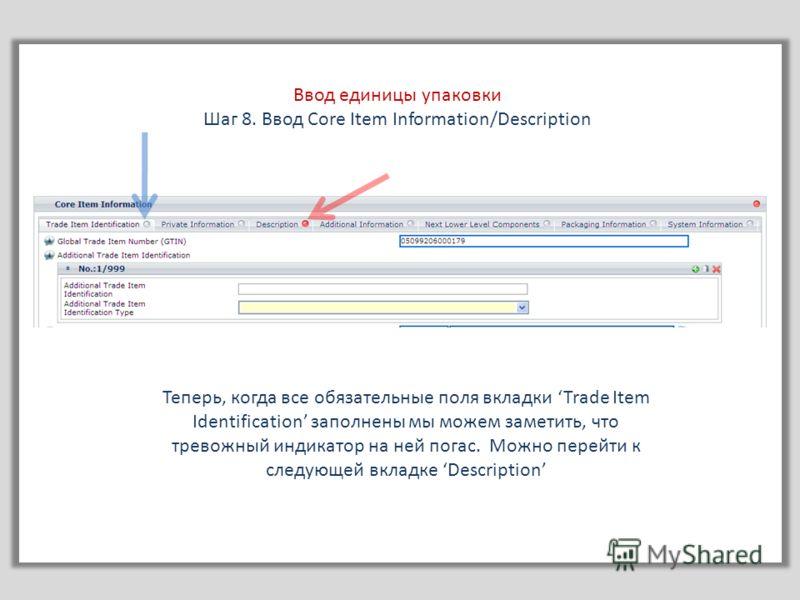 Ввод единицы упаковки Шаг 8. Ввод Core Item Information/Description Теперь, когда все обязательные поля вкладки Trade Item Identification заполнены мы можем заметить, что тревожный индикатор на ней погас. Можно перейти к следующей вкладке Description