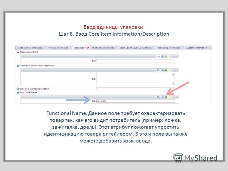 Ввод единицы упаковки Шаг 8. Ввод Core Item Information/Description Functional Name. Данное поле требует охарактеризовать товар так, как его видит потребитель (пример: ложка, зажигалка, дрель). Этот атрибут помогает упростить идентификацию товара рит