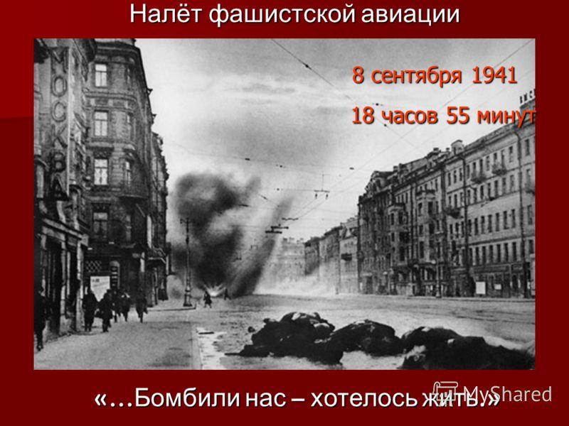 Налёт фашистской авиации 8 сентября 1941 18 часов 55 минут Налёт фашистской авиации 8 сентября 1941 18 часов 55 минут «… Бомбили нас – хотелось жить.»