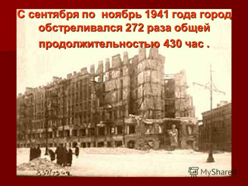 С сентября по ноябрь 1941 года город обстреливался 272 раза общей продолжительностью 430 час.