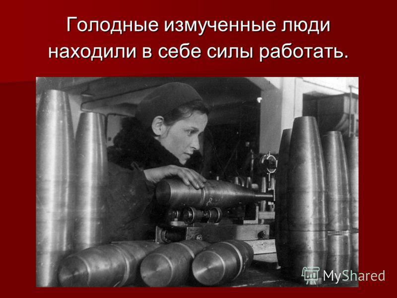 Голодные измученные люди находили в себе силы работать.