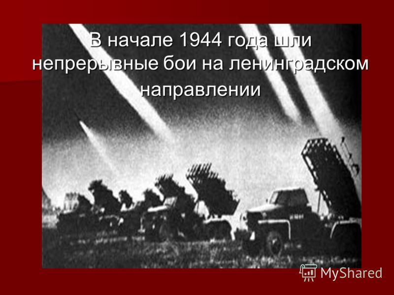 В начале 1944 года шли непрерывные бои на ленинградском направлении