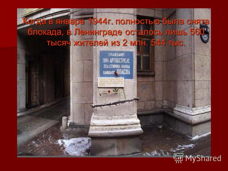 Когда в январе 1944г. полностью была снята блокада, в Ленинграде осталось лишь 560 тысяч жителей из 2 млн. 544 тыс.