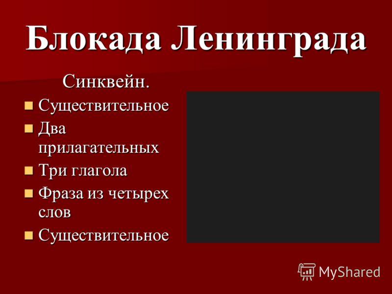 Блокада Ленинграда Синквейн. Существительное Существительное Два прилагательных Два прилагательных Три глагола Три глагола Фраза из четырех слов Фраза из четырех слов Существительное Существительное
