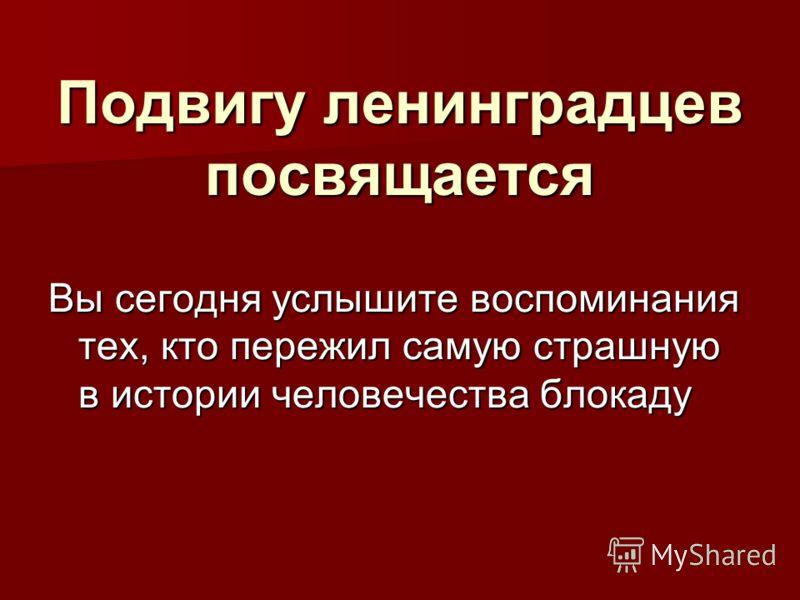 Подвигу ленинградцев посвящается Вы сегодня услышите воспоминания тех, кто пережил самую страшную в истории человечества блокаду