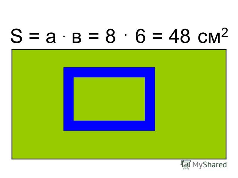 S = а. в = 8. 6 = 48 см 2