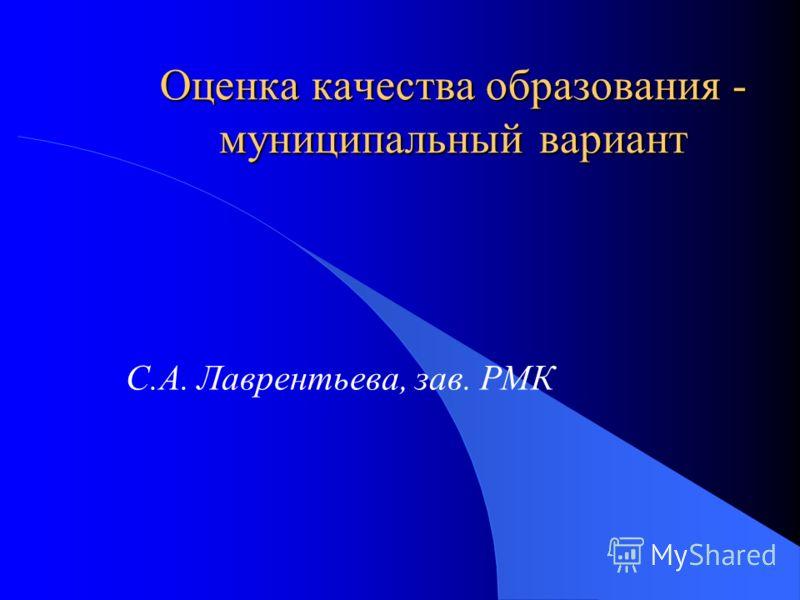 Оценка качества образования - муниципальный вариант С.А. Лаврентьева, зав. РМК