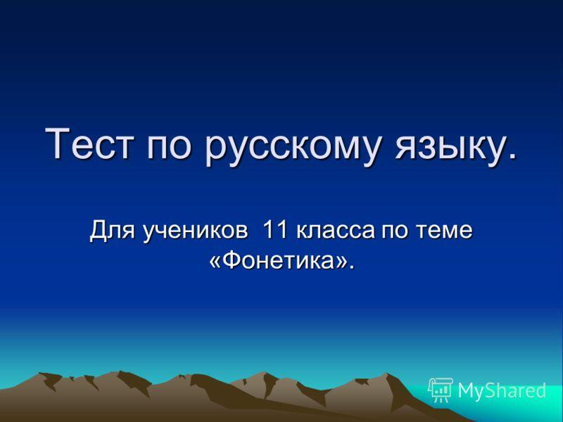 Тест по русскому языку. Для учеников 11 класса по теме «Фонетика».