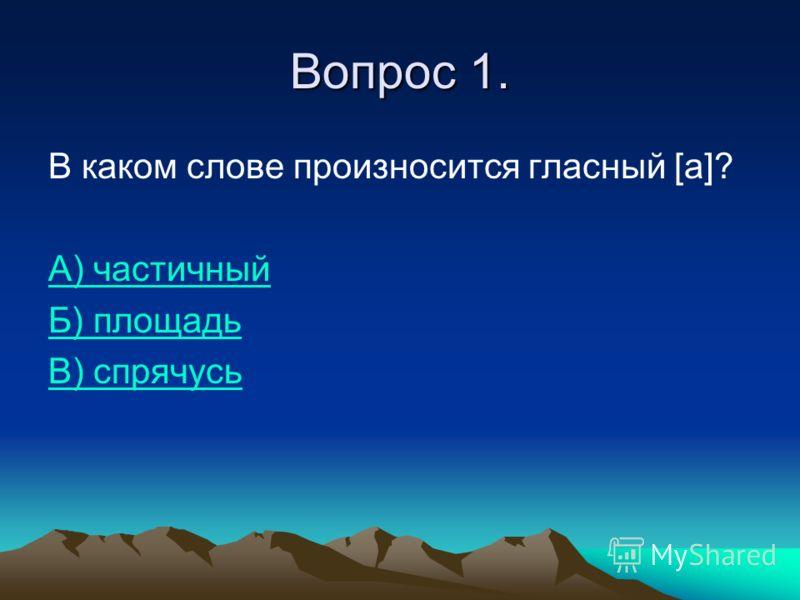 Вопрос 1. В каком слове произносится гласный [a]? А) частичный Б) площадь В) спрячусь