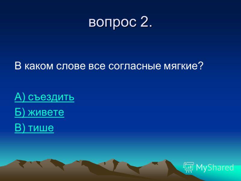 вопрос 2. В каком слове все согласные мягкие? А) съездить Б) живете В) тише