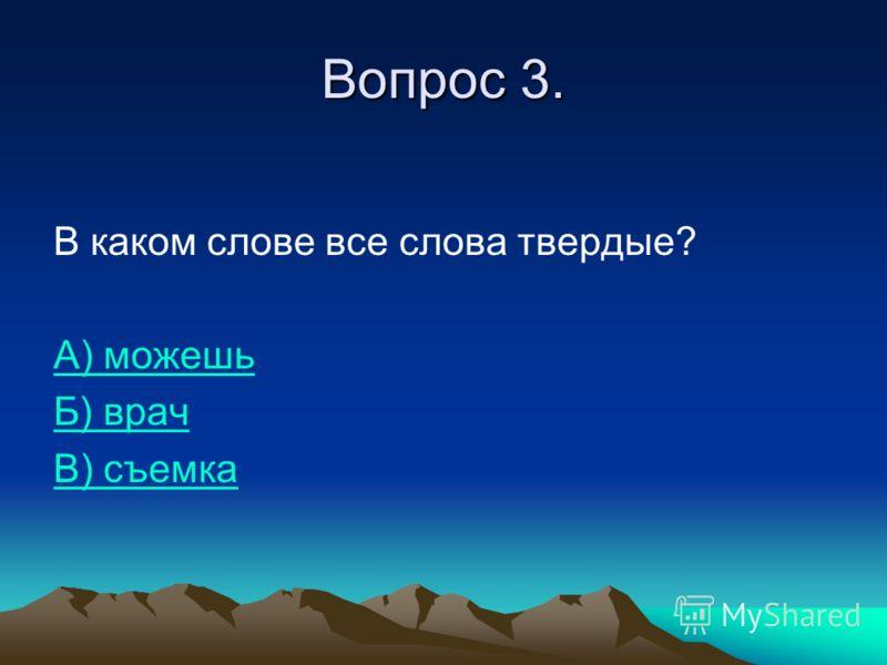 Вопрос 3. В каком слове все слова твердые? А) можешь Б) врач В) съемка