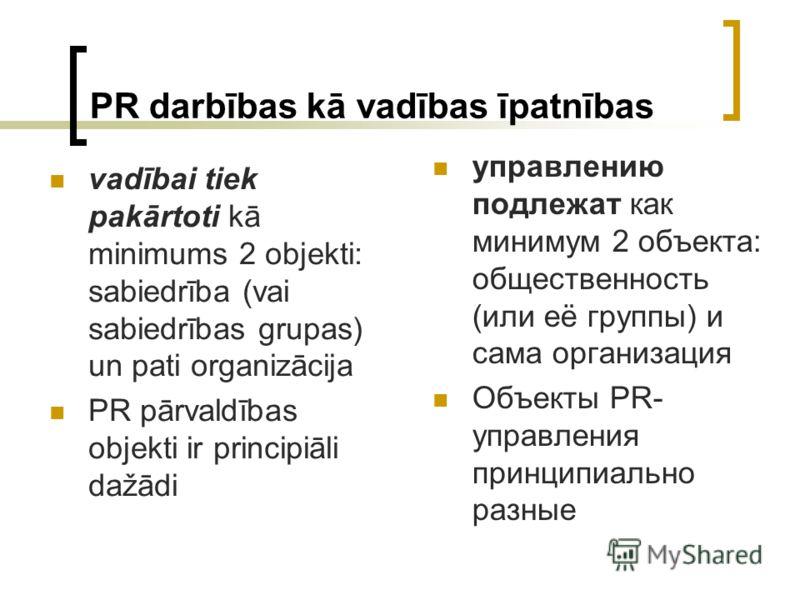 PR darbības kā vadības īpatnības vadībai tiek pakārtoti kā minimums 2 objekti: sabiedrība (vai sabiedrības grupas) un pati organizācija PR pārvaldības objekti ir principiāli dažādi управлению подлежат как минимум 2 объекта: общественность (или её гру