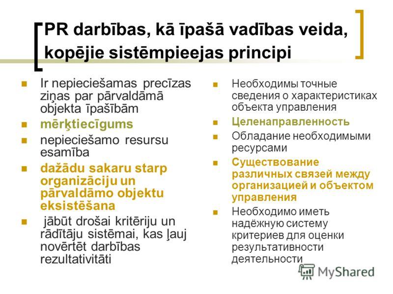 PR darbības, kā īpašā vadības veida, kopējie sistēmpieejas principi Ir nepieciešamas precīzas ziņas par pārvaldāmā objekta īpašībām mērķtiecīgums nepieciešamo resursu esamība dažādu sakaru starp organizāciju un pārvaldāmo objektu eksistēšana jābūt dr