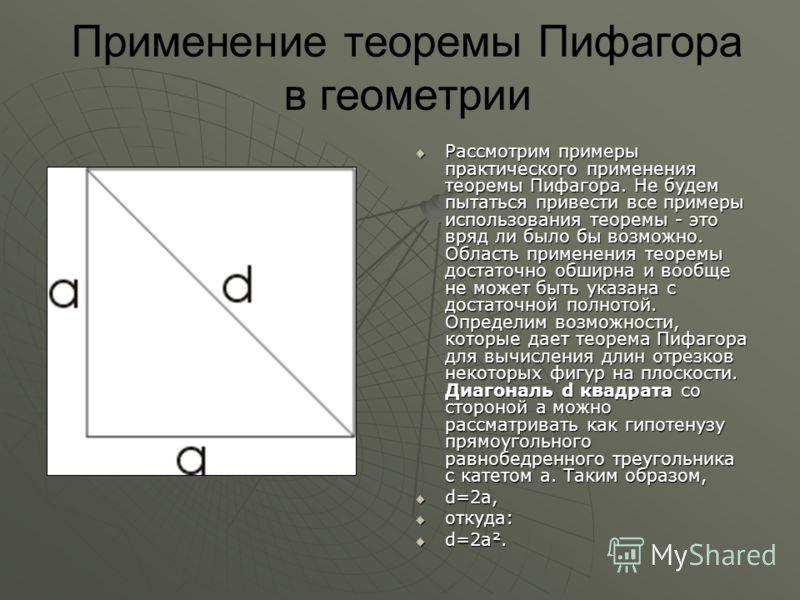 Применение теоремы Пифагора в геометрии Рассмотрим примеры практического применения теоремы Пифагора. Не будем пытаться привести все примеры использования теоремы - это вряд ли было бы возможно. Область применения теоремы достаточно обширна и вообще