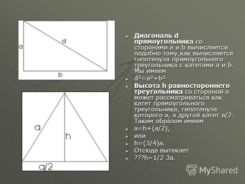 Диагональ d прямоугольника со сторонами а и b вычисляется подобно тому,как вычисляется гипотенуза прямоугольного треугольника с катетами a и b. Мы имеем Диагональ d прямоугольника со сторонами а и b вычисляется подобно тому,как вычисляется гипотенуза