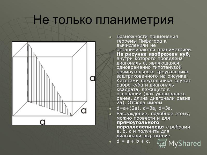 Не только планиметрия Возможности применения теоремы Пифагора к вычислениям не ограничиваются планиметрией. На рисунке изображен куб, внутри которого проведена диагональ d, являющаяся одновременно гипотенузой прямоугольного треугольника, заштрихованн