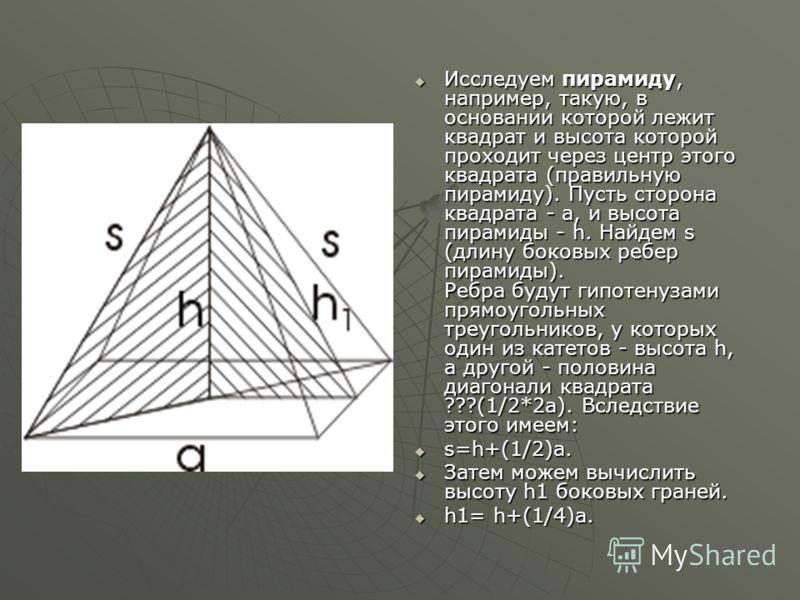 Исследуем пирамиду, например, такую, в основании которой лежит квадрат и высота которой проходит через центр этого квадрата (правильную пирамиду). Пусть сторона квадрата - а, и высота пирамиды - h. Найдем s (длину боковых ребер пирамиды). Ребра будут