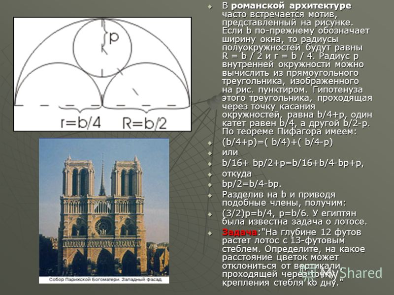 В романской архитектуре часто встречается мотив, представленный на рисунке. Если b по-прежнему обозначает ширину окна, то радиусы полуокружностей будут равны R = b / 2 и r = b / 4. Радиус p внутренней окружности можно вычислить из прямоугольного треу