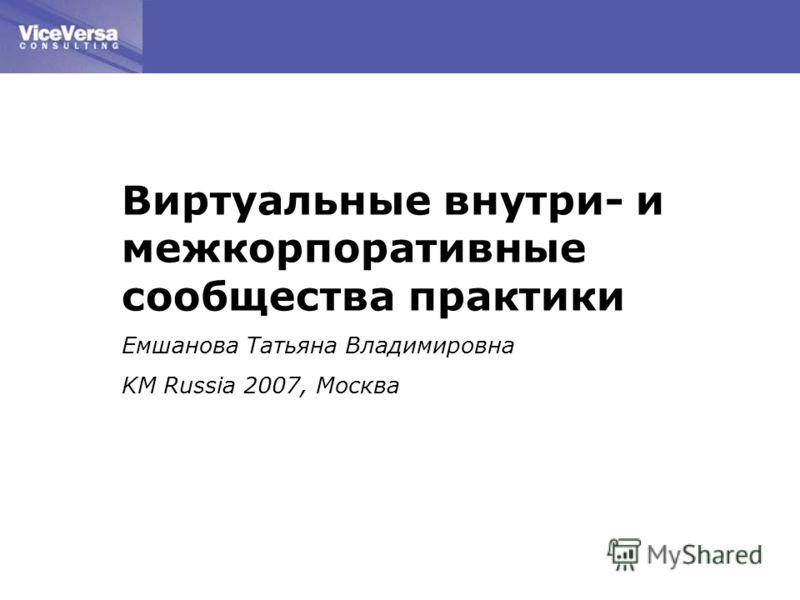 Виртуальные внутри- и межкорпоративные сообщества практики Емшанова Татьяна Владимировна KM Russia 2007, Москва