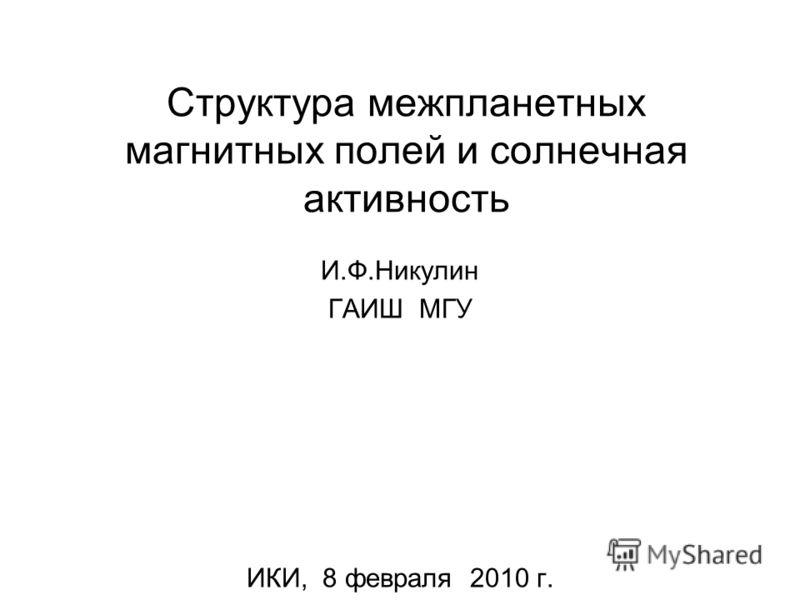 Структура межпланетных магнитных полей и солнечная активность И.Ф.Никулин ГАИШ МГУ ИКИ, 8 февраля 2010 г.