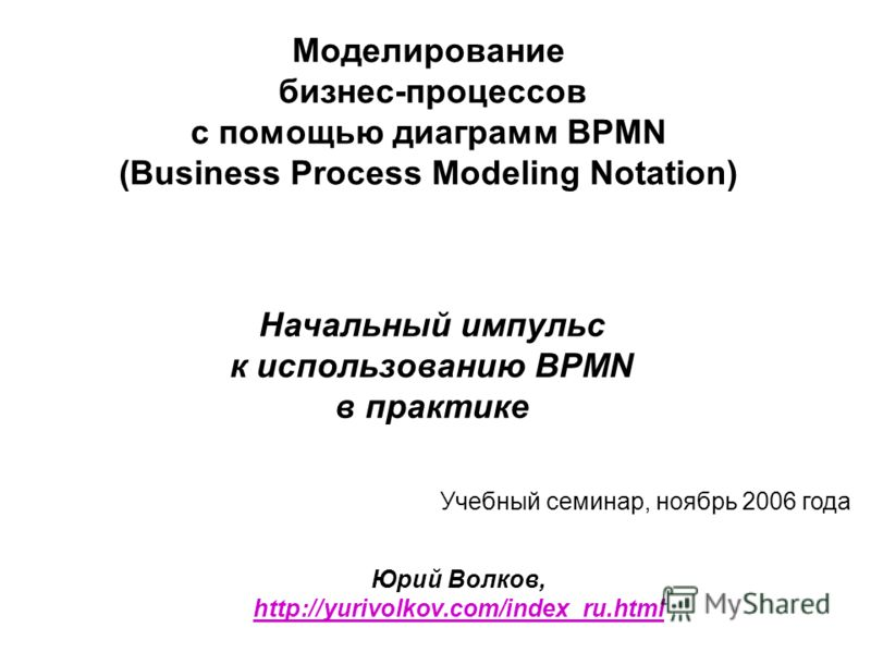 Моделирование бизнес-процессов с помощью диаграмм BPMN (Business Process Modeling Notation) Начальный импульс к использованию BPMN в практике Юрий Волков, http://yurivolkov.com/index_ru.html http://yurivolkov.com/index_ru.html Учебный семинар, ноябрь