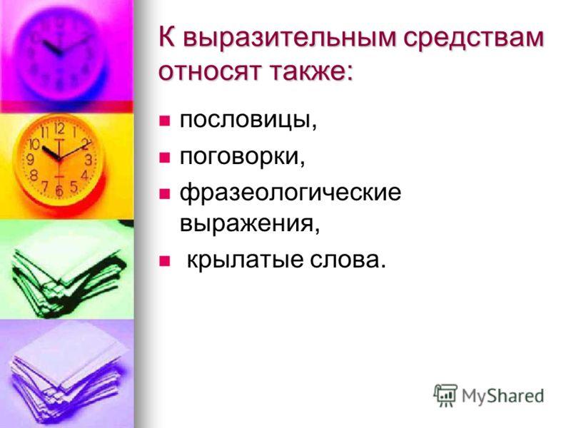 К выразительным средствам относят также: пословицы, поговорки, фразеологические выражения, крылатые слова.
