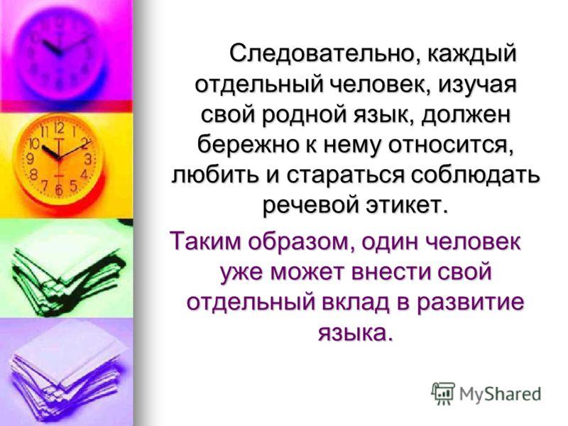 Следовательно, каждый отдельный человек, изучая свой родной язык, должен бережно к нему относится, любить и стараться соблюдать речевой этикет. Следовательно, каждый отдельный человек, изучая свой родной язык, должен бережно к нему относится, любить