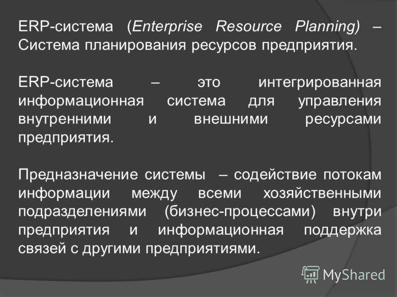 ERP-система (Enterprise Resource Planning) – Система планирования ресурсов предприятия. ERP-система – это интегрированная информационная система для управления внутренними и внешними ресурсами предприятия. Предназначение системы – содействие потокам