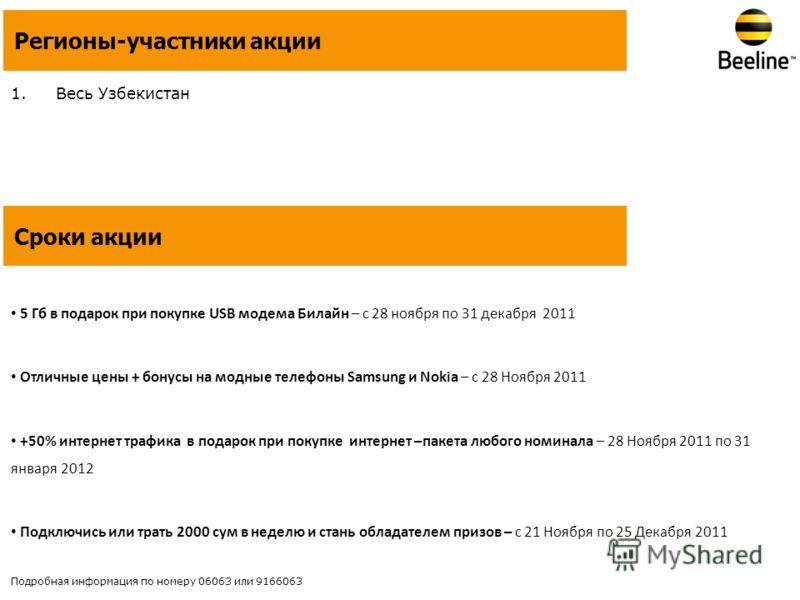 1.Весь Узбекистан Регионы-участники акции Сроки акции 5 Гб в подарок при покупке USB модема Билайн – с 28 ноября по 31 декабря 2011 Отличные цены + бонусы на модные телефоны Samsung и Nokia – c 28 Ноября 2011 +50% интернет трафика в подарок при покуп