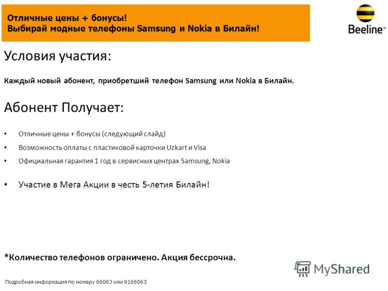 Условия участия: Каждый новый абонент, приобретший телефон Samsung или Nokia в Билайн. Абонент Получает: Отличные цены + бонусы (следующий слайд) Возможность оплаты с пластиковой карточки Uzkart и Visa Официальная гарантия 1 год в сервисных центрах S