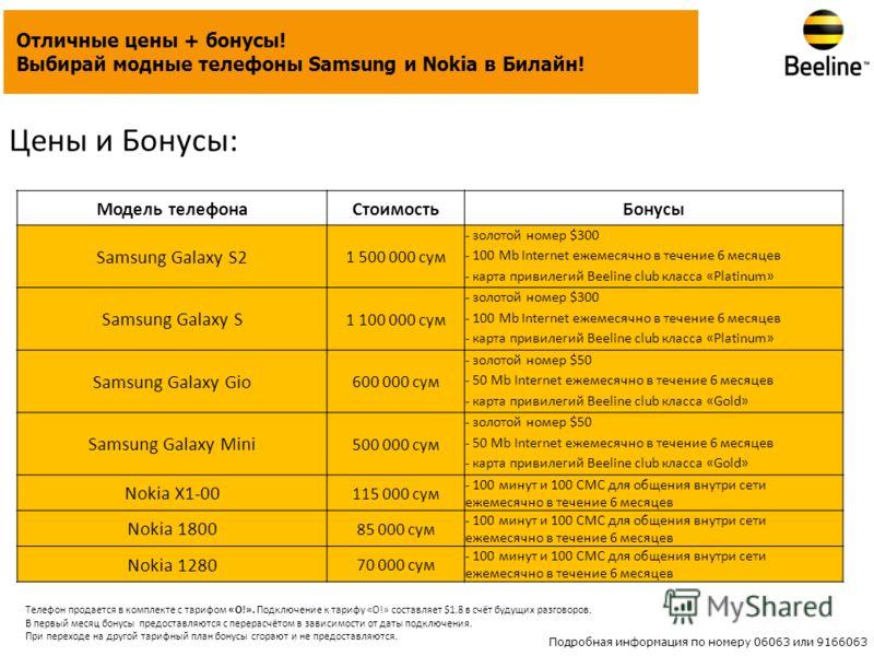 Цены и Бонусы: Отличные цены + бонусы! Выбирай модные телефоны Samsung и Nokia в Билайн! Модель телефонаСтоимостьБонусы Samsung Galaxy S2 1 500 000 сум - золотой номер $300 - 100 Mb Internet ежемесячно в течение 6 месяцев - карта привилегий Beeline c