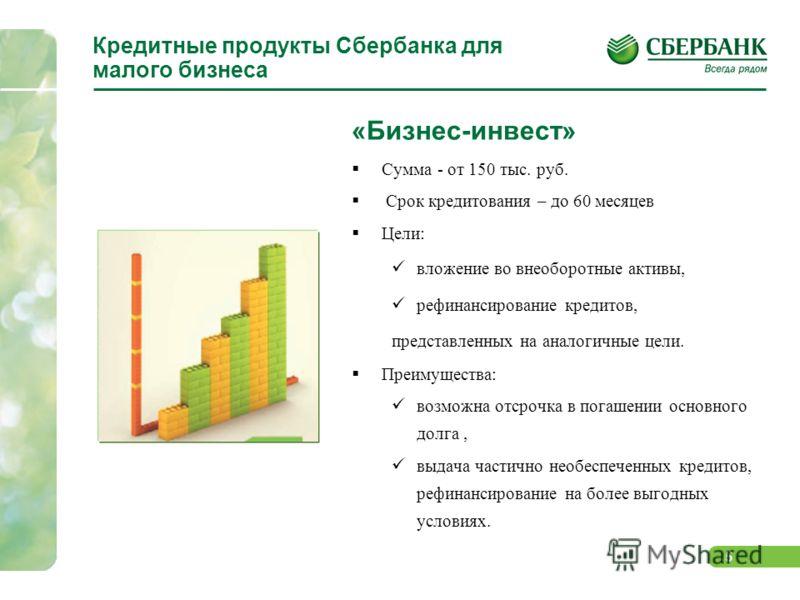 5 Кредитные продукты Сбербанка для малого бизнеса «Бизнес-инвест» Сумма - от 150 тыс. руб. Срок кредитования – до 60 месяцев Цели: вложение во внеоборотные активы, рефинансирование кредитов, представленных на аналогичные цели. Преимущества: возможна