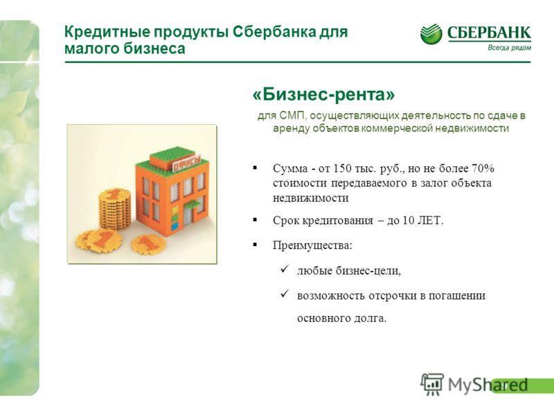 9 Кредитные продукты Сбербанка для малого бизнеса «Бизнес-рента» для СМП, осуществляющих деятельность по сдаче в аренду объектов коммерческой недвижимости Сумма - от 150 тыс. руб., но не более 70% стоимости передаваемого в залог объекта недвижимости