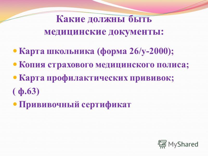 Какие должны быть медицинские документы: Карта школьника (форма 26/у-2000); Копия страхового медицинского полиса; Карта профилактических прививок; ( ф.63) Прививочный сертификат
