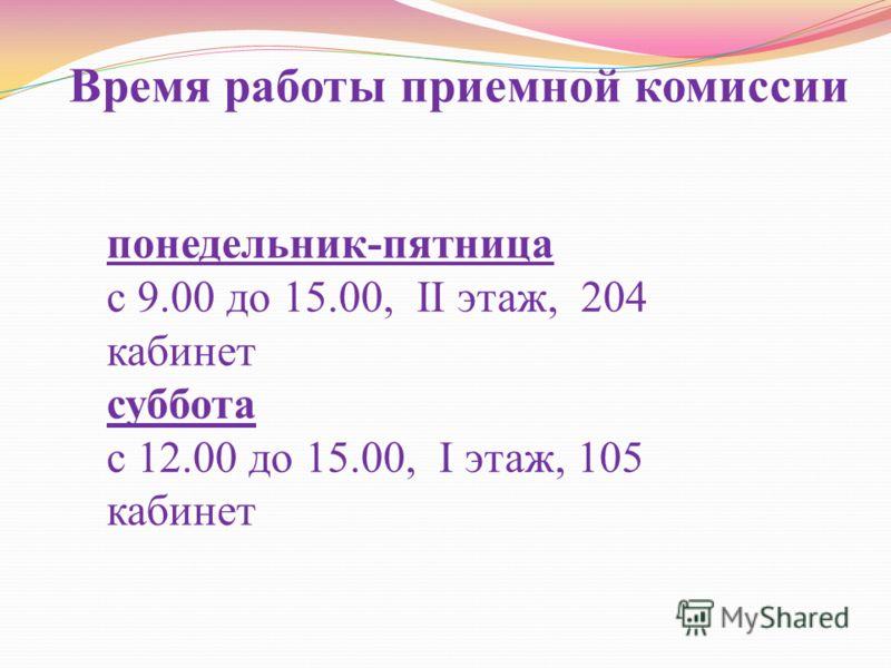 Время работы приемной комиссии понедельник-пятница с 9.00 до 15.00, II этаж, 204 кабинет суббота с 12.00 до 15.00, I этаж, 105 кабинет