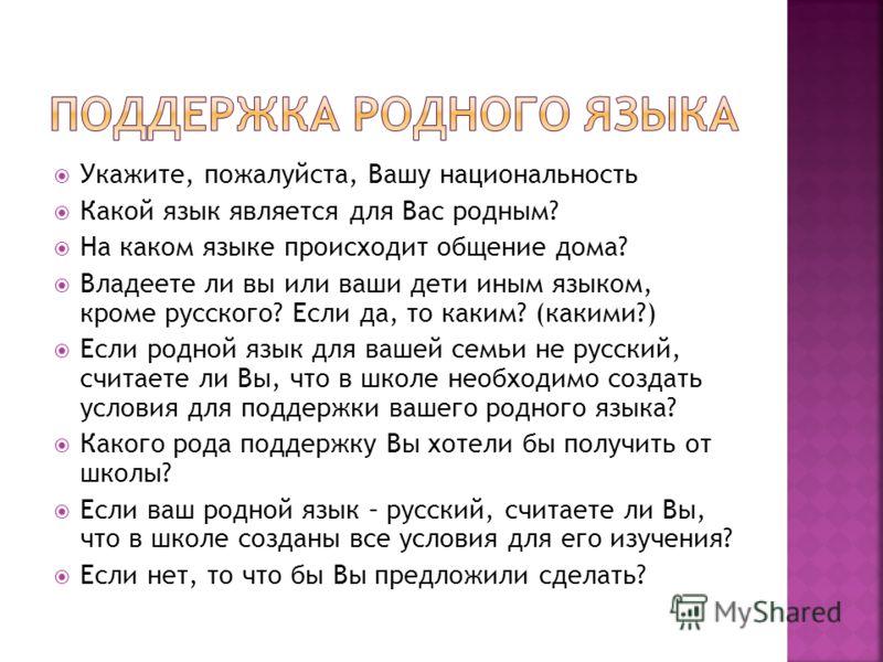 Укажите, пожалуйста, Вашу национальность Какой язык является для Вас родным? На каком языке происходит общение дома? Владеете ли вы или ваши дети иным языком, кроме русского? Если да, то каким? (какими?) Если родной язык для вашей семьи не русский, с