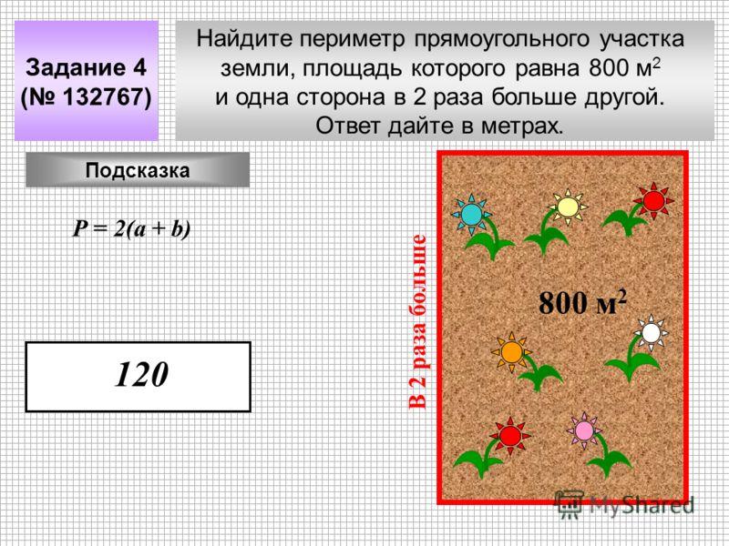 Найдите периметр прямоугольного участка земли, площадь которого равна 800 м 2 и одна сторона в 2 раза больше другой. Ответ дайте в метрах. Задание 4 ( 132767) 800 м 2 В 2 раза больше Подсказка Р = 2(a + b) 120