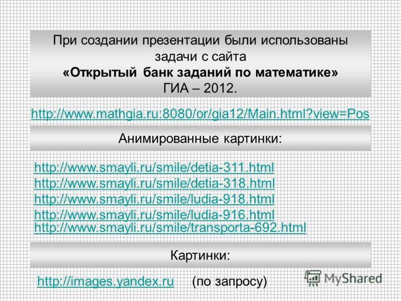 http://www.mathgia.ru:8080/or/gia12/Main.html?view=Pos При создании презентации были использованы задачи с сайта «Открытый банк заданий по математике» ГИА – 2012. http://www.smayli.ru/smile/detia-311.html Анимированные картинки: http://www.smayli.ru/