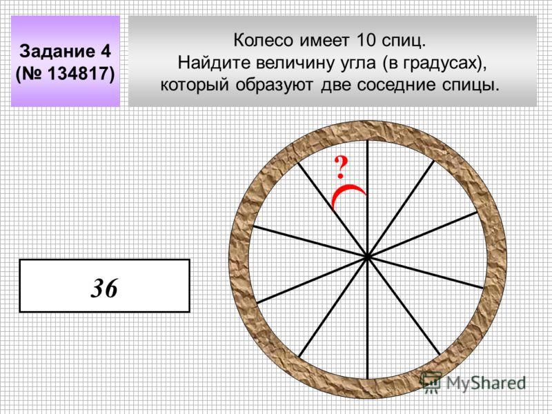 Колесо имеет 10 спиц. Найдите величину угла (в градусах), который образуют две соседние спицы. Задание 4 ( 134817) ? 36