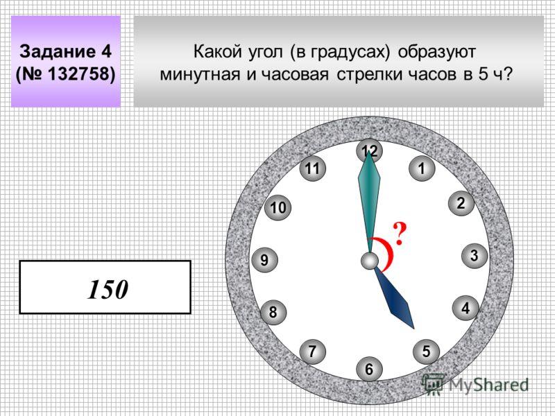 Какой угол (в градусах) образуют минутная и часовая стрелки часов в 5 ч? Задание 4 ( 132758) 11 8 10 75 4 2 1 9 3 6 12 ? 150